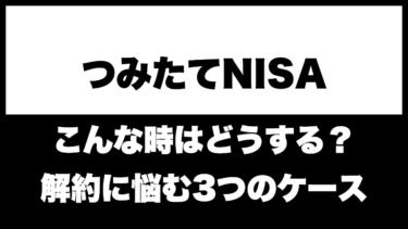 【つみたてNISA】解約(売却)するべきか悩む3つのケース